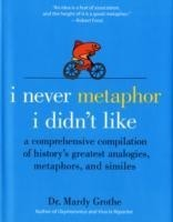 I Never Metaphor I Didn't Like A Comprehensive Compilation of History's Greatest Analogies, Metaphors, and Similes