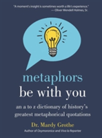 Metaphors Be with You An A to Z Dictionary of History's Greatest Metaphorical Quotations