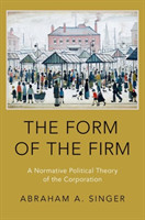 The Form of the Firm A Normative Political Theory of the Corporation