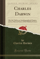 Charles Darwin His Life Told in an Autobiographical Chapter, and in a Selected Series of His Published Letters (Classic Reprint)