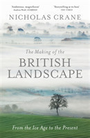 The Making Of The British Landscape From the Ice Age to the Present