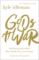 Gods at War Defeating the Idols that Battle for Your Heart