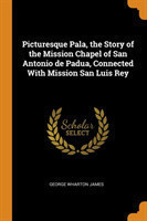 Picturesque Pala, the Story of the Mission Chapel of San Antonio de Padua, Connected with Mission San Luis Rey
