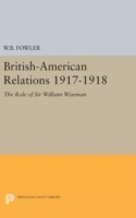 British-American Relations 1917-1918 The Role of Sir William Wiseman. Supplementary Volume to the Papers of Woodrow Wilson