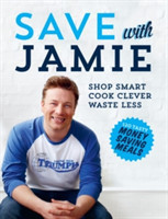 Save with Jamie: shop smart, cook clever, waste less Shop Smart, Cook Clever, Waste Less
