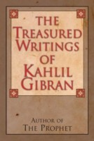 The Treasured Writings of Kahlil Gibran Author of the Prophet
