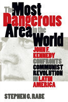 The Most Dangerous Area in the World John F. Kennedy Confronts Communist Revolution in Latin America
