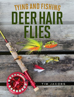 Tying and Fishing Deer Hair Flies 50 Patterns for Trout, Bass, and Other Species