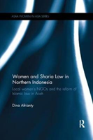 Women and Sharia Law in Northern Indonesia Local Women's NGOs and the Reform of Islamic Law in Aceh