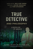 True Detective and Philosophy A Deeper Kind of Darkness