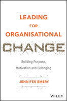 Leading for Organisational Change Building Purpose, Motivation and Belonging