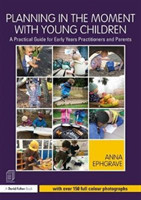 Planning in the Moment with Young Children A Practical Guide for Early Years Practitioners and Parents