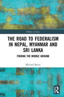 The Road to Federalism in Nepal, Myanmar and Sri Lanka Finding the Middle Ground