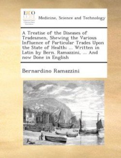 A A treatise of the diseases of tradesmen, shewing the various influence of particular trades upon the state of health; ... Written in Latin by Bern. Ramazzini, ... And now done in English.
