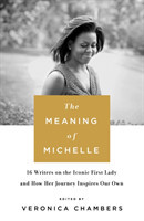 The Meaning of Michelle 16 Writers on the Iconic First Lady and How Her Journey Inspires Our Own