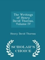 The Writings of Henry David Thoreau, Volume IV - Scholar's Choice Edition
