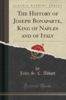 The History of Joseph Bonaparte, King of Naples and of Italy (Classic Reprint)
