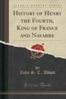 History of Henry the Fourth, King of France and Navarre (Classic Reprint)