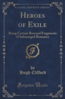 Heroes of Exile Being Certain Rescued Fragments of Submerged Romance (Classic Reprint)
