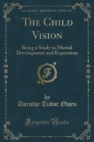 The Child Vision Being a Study in Mental Development and Expression (Classic Reprint)