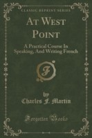 At West Point A Practical Course in Speaking, and Writing French (Classic Reprint)