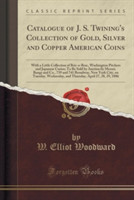 Catalogue of J. S. Twining's Collection of Gold, Silver and Copper American Coins With a Little Collection of Bric-A-Brac, Washington Pitchers and Japanese Curios; To Be Sold by Auction by Messrs. Bangs and Co., 739 and 741 Broadway, New York City, on Tu