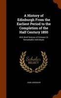 A History of Edinburgh from the Earliest Period to the Completion of the Half Century 1850 With Brief Notices of Eminent or Remarkable Individuals
