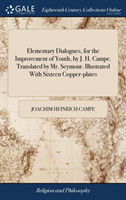 Elementary Dialogues, for the Improvement of Youth, by J. H. Campe. Translated by Mr. Seymour. Illustrated with Sixteen Copper-Plates