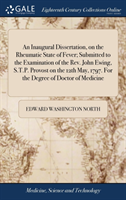 An Inaugural Dissertation, on the Rheumatic State of Fever; Submitted to the Examination of the Rev. John Ewing, S.T.P. Provost on the 12th May, 1797. for the Degree of Doctor of Medicine
