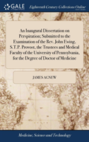 An Inaugural Dissertation on Perspiration; Submitted to the Examination of the Rev. John Ewing, S.T.P. Provost, the Trustees and Medical Faculty of the University of Pennsylvania, for the Degree of Doctor of Medicine
