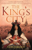 The King's City London under Charles II: A city that transformed a nation - and created modern Britain