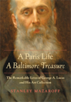 A Paris Life, A Baltimore Treasure The Remarkable Lives of George A. Lucas and His Art Collection
