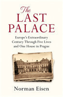 The Last Palace Europe's Extraordinary Century Through Five Lives and One House in Prague