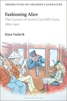 Fashioning Alice The Career of Lewis Carroll's Icon, 1860-1901