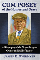 Cum Posey of the Homestead Grays A Biography of the Negro Leagues Owner and Hall of Famer