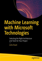 Machine Learning with Microsoft Technologies Selecting the Right Architecture and Tools for Your Project