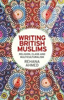 Writing British Muslims Religion, Class and Multiculturalism