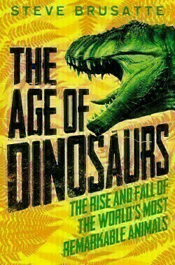 Age of Dinosaurs: The Rise and Fall of the World's Most Remarkable Animals