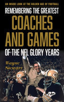 Remembering the Greatest Coaches and Games of the NFL Glory Years An Inside Look at the Golden Age of Football