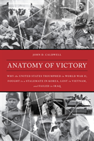 Anatomy of Victory Why the United States Triumphed in World War II, Fought to a Stalemate in Korea, Lost in Vietnam, and Failed in Iraq