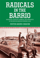 Radicals In The Barrio Magonistas, Socialists, Wobblies, and Communists in the Mexican-American Working Class