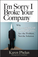 I'm Sorry I Broke Your Company: When Management Consultants Are the Problem, Not the Solution