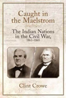 Caught in the Maelstrom The Indian Nations in the Civil War, 1861-1865