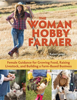 The Woman Hobby Farmer Female Guidance for Growing Food, Raising Livestock, and Building a Farm-Based Business