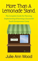 More Than a Lemonade Stand The Complete Guide for Planning, Implementing & Running a Successful Youth Entrepreneur Camp