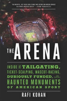 The Arena - Inside the Tailgating, Ticket-Scalping, Mascot-Racing, Dubiously Funded, and Possibly Haunted Monuments of American Sport
