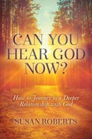 Can You Hear God Now? How to Journey to a Deeper Relationship with God