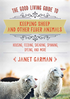 Good Living Guide to Keeping Sheep and Other Fiber Animals: Housing, Feeding, Shearing, Spinning, Dyeing, and More