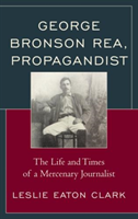 George Bronson Rea, Propagandist The Life and Times of a Mercenary Journalist