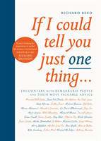 If I Could Tell You Just One Thing... Encounters with Remarkable People and Their Most Valuable Advice